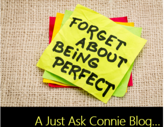 Just Ask Connie… Forget Perfection!